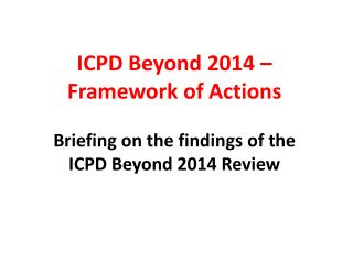 ICPD  Beyond  2014 �   Framework of Actions  Briefing on the findings of the  ICPD Beyond 2014 Review