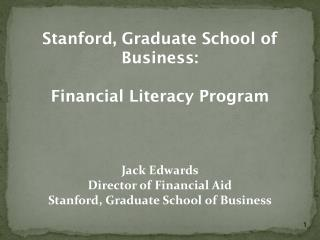Stanford, Graduate School of Business: Financial Literacy Program Jack Edwards Director of Financial Aid Stanford, Grad