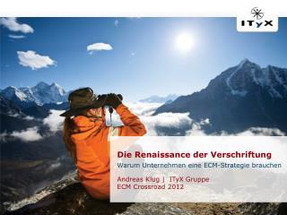 Die  Renaissance der  Verschriftung Warum Unternehmen eine ECM-Strategie brauchen Andreas Klug |  ITyX Gruppe ECM  Cros