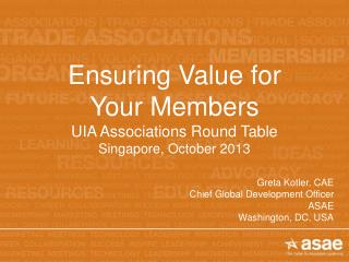 Ensuring Value for  Your Members UIA Associations Round Table Singapore, October 2013