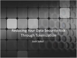 Reducing Your  Data Security  Risk Through Tokenization