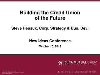 Building the Credit Union of the Future Steve Heusuk, Corp. Strategy & Bus. Dev.  New Ideas Conference October 10, 2012