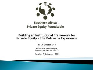 Building an Institutional Framework for Private Equity – The Botswana Experience 19- 20 October 2010 Gaborone Internati