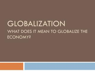 Globalization What does it mean to globalize the Economy?