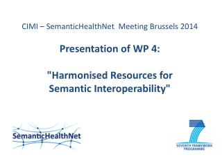 "CIMI  – SemanticHealthNet  Meeting Brussels 2014 Presentation of WP 4:  ""Harmonised Resources for  Semantic Interoperab"