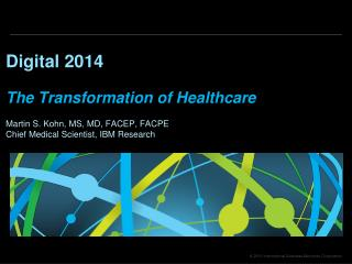 Digital  2014 The Transformation of Healthcare Martin S. Kohn, MS, MD, FACEP, FACPE Chief Medical Scientist, IBM Resear