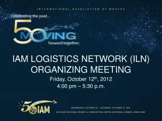 IAM Logistics Network (ILN) Organizing Meeting Friday, October 12 th , 2012 4:00 pm � 5:30 p.m.