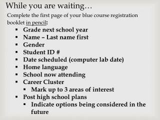 Complete the  first page of  your  blue course  registration  booklet  in pencil : Grade next school year Name – Last n