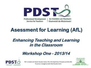 Asessment for  Learning (AfL)  Enhancing Teaching  and Learning  in  the  Classroom Workshop One - 2013/14