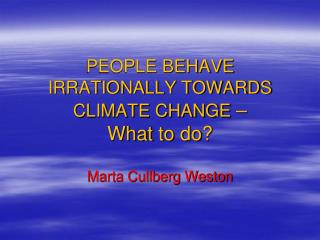 PEOPLE BEHAVE IRRATIONALLY TOWARDS CLIMATE CHANGE  – What  to  do ?