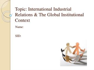 Topic: International Industrial Relations & The Global Institutional Context