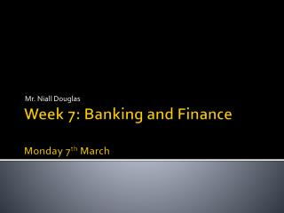 Week 7: Banking and Finance Monday 7 th  March