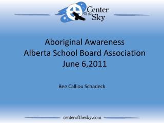 Aboriginal Awareness Alberta School Board Association June 6,2011