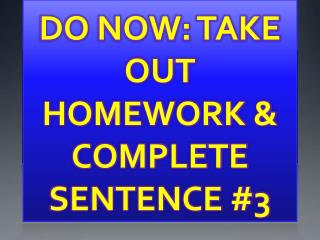 DO NOW: TAKE OUT HOMEWORK & COMPLETE SENTENCE  #3