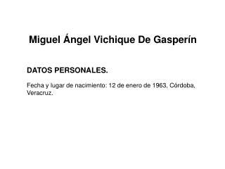 Miguel Ángel  Vichique  De  Gasperín DATOS PERSONALES. Fecha y lugar de nacimiento: 12 de enero de 1963, Córdoba, Verac