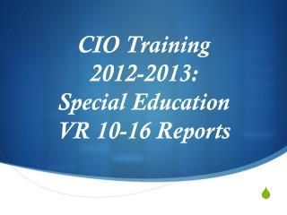 CIO Training  2012-2013: Special Education  VR 10-16 Reports