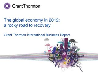 The global economy in 2012:  a rocky road to recovery Grant  Thornton International Business Report