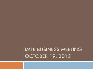 IMTE Business Meeting October 19, 2013