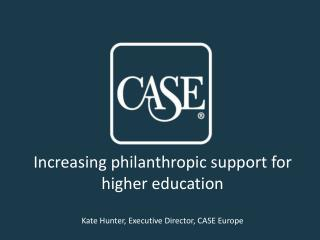 Increasing philanthropic support for higher education Kate Hunter, Executive Director, CASE Europe