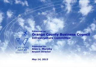 Presented to : Orange County Business Council Infrastructure Committee Presented by: Alan L. Murphy Airport Director Ma
