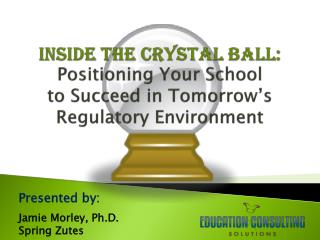Inside the Crystal Ball: Positioning Your  School  to  Succeed in  Tomorrow�s Regulatory  Environment