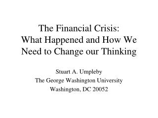 The Financial Crisis:   What Happened and How We Need to Change our Thinking