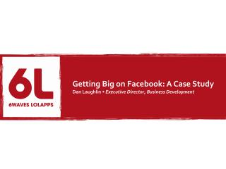 Getting Big on Facebook: A Case Study Dan Laughlin •  Executive Director, Business Development