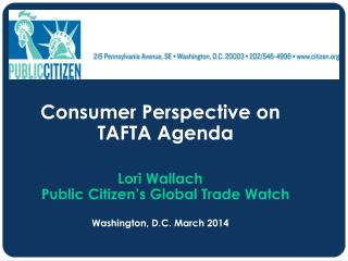 Consumer Perspective on TAFTA Agenda Lori Wallach Public Citizen's Global Trade Watch Washington, D.C. March  2014