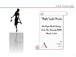 """ Taylor""ing  for Success Ann Taylor Market Strategy Santa Clara University MBA March 10, 2010"