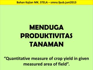 "MENDUGA PRODUKTIVITAS  TANAMAN ""Quantitative measure of crop yield in given measured area of field""."