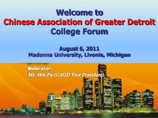 Welcome to Chinese Association of Greater Detroit College Forum August  6, 2011 Madonna University, Livonia, Michigan