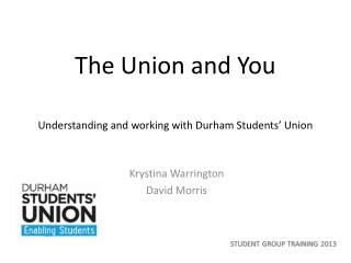 The Union and You Understanding and working with Durham Students� Union