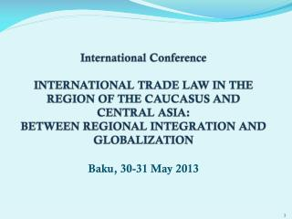 International Conference  INTERNATIONAL TRADE LAW IN THE REGION OF THE CAUCASUS AND CENTRAL  ASIA: BETWEEN REGIONAL INT