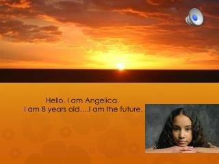 Hello, I am Angelica.  I am 8 years old….I am the future .