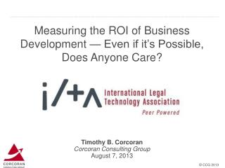 Measuring the ROI of Business Development — Even if it's Possible, Does Anyone Care?  Timothy  B. Corcoran Corcoran Con