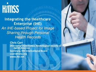 Chris Carr Director of Informatics, Radiological Society of North America Secretary, IHE International Board ccarr@rsna