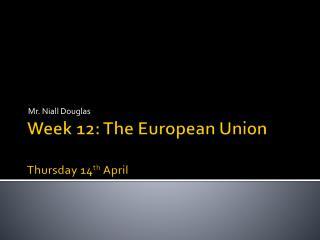 Week 12: The European Union Thur sday 14 th April