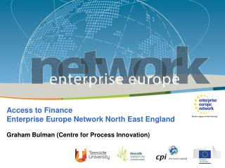 Access to Finance Enterprise Europe Network North East England Graham Bulman (Centre for Process Innovation)