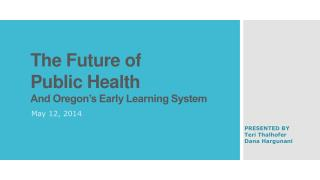 The Future of  Public Health  And Oregon's Early Learning System