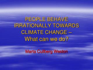 PEOPLE BEHAVE IRRATIONALLY TOWARDS CLIMATE CHANGE  – What can we do ?