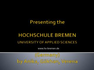 Presenting the HOCHSCHULE BREMEN UNIVERSITY OF APPLIED SCIENCES (Germany) by  Anika, Gökhan, Verena