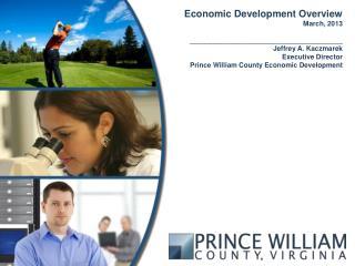 Economic Development Overview March, 2013 ________________________________________ Jeffrey A. Kaczmarek Executive Direc