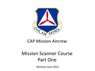 CAP Mission Aircrew Mission Scanner  Course Part One Revision June 2013