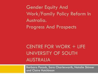 Gender Equity And Work/Family Policy Reform In Australia.  Progress And Prospects Centre for Work + Life University of