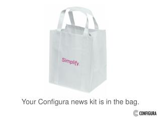 Your Configura  news  kit is in the bag.