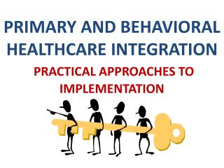 PRIMARY AND BEHAVIORAL HEALTHCARE INTEGRATION  PRACTICAL  APPROACHES TO IMPLEMENTATION