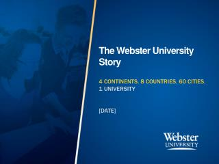 The Webster University Story 4 CONTINENTS. 8 COUNTRIES. 60 CITIES.  1  UNIVERSITY [DATE]