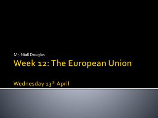 Week 12: The European Union Wednes day 13 th April