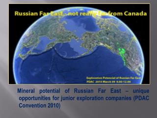 Mineral potential of Russian Far East – unique opportunities for junior exploration companies  ( PDAC Convention 2010 )