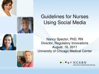 Guidelines for Nurses Using Social Media Nancy Spector, PhD, RN Director, Regulatory Innovations August  16, 2011 Unive